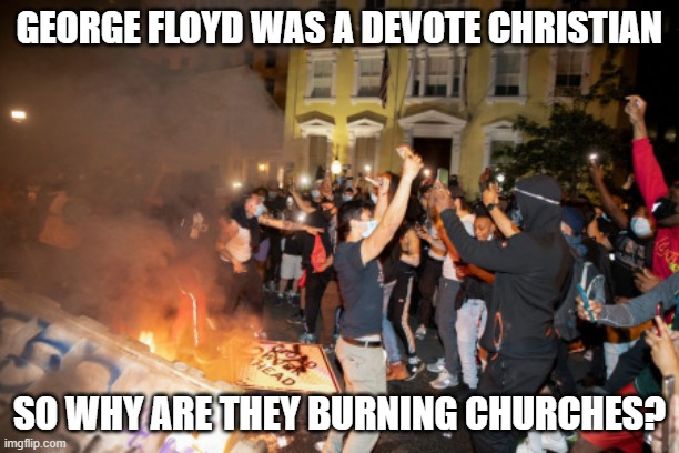 Burning Churches |  GEORGE FLOYD WAS A DEVOTE CHRISTIAN; SO WHY ARE THEY BURNING CHURCHES? | image tagged in terrorism,thug,protest | made w/ Imgflip meme maker