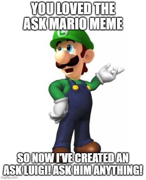 Logic Luigi |  YOU LOVED THE ASK MARIO MEME; SO NOW I'VE CREATED AN ASK LUIGI! ASK HIM ANYTHING! | image tagged in logic luigi | made w/ Imgflip meme maker