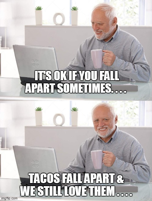 Old man cup of coffee |  IT'S OK IF YOU FALL APART SOMETIMES. . . . TACOS FALL APART & WE STILL LOVE THEM . . . . | image tagged in fun,funny memes,funny meme,bad pun,lol,too funny | made w/ Imgflip meme maker