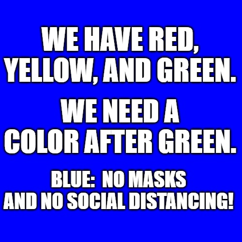 Blue |  WE HAVE RED, YELLOW, AND GREEN. WE NEED A COLOR AFTER GREEN. BLUE:  NO MASKS AND NO SOCIAL DISTANCING! | image tagged in colors | made w/ Imgflip meme maker