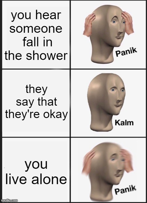 Panik Kalm Panik |  you hear someone  fall in the shower; they say that they're okay; you live alone | image tagged in memes,panik kalm panik | made w/ Imgflip meme maker