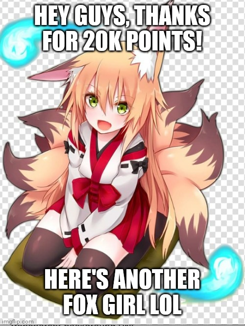 Fox girl |  HEY GUYS, THANKS FOR 20K POINTS! HERE'S ANOTHER FOX GIRL LOL | image tagged in fox girl | made w/ Imgflip meme maker