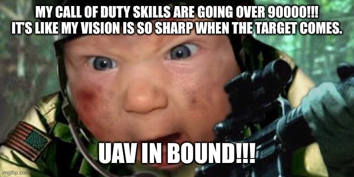 Call of Duty |  MY CALL OF DUTY SKILLS ARE GOING OVER 90000!!! IT'S LIKE MY VISION IS SO SHARP WHEN THE TARGET COMES. UAV IN BOUND!!! | image tagged in call of duty | made w/ Imgflip meme maker
