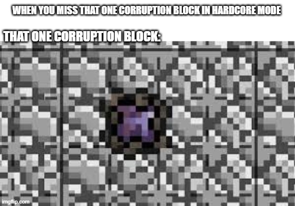 True |  WHEN YOU MISS THAT ONE CORRUPTION BLOCK IN HARDCORE MODE; THAT ONE CORRUPTION BLOCK: | made w/ Imgflip meme maker