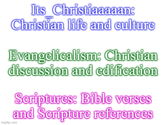 Looking for a Christian stream? There are 3 (to my knowledge). Links in Comment |  Its_Christiaaaaan: Christian life and culture; Evangelicalism: Christian discussion and edification; Scriptures: Bible verses and Scripture references | image tagged in blank white template | made w/ Imgflip meme maker