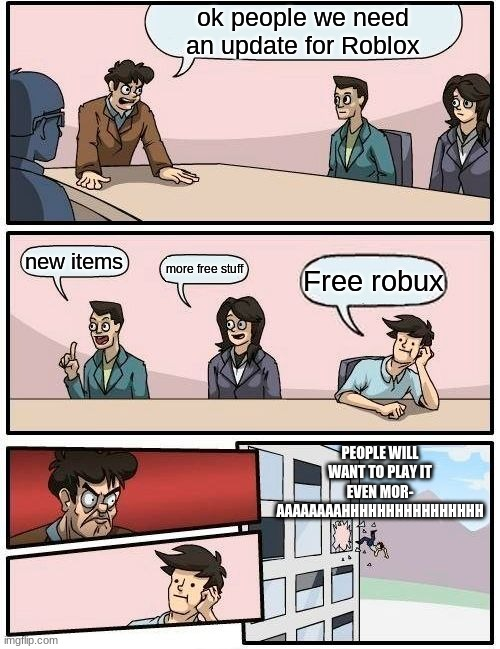 . |  ok people we need an update for Roblox; new items; more free stuff; Free robux; PEOPLE WILL WANT TO PLAY IT EVEN MOR- AAAAAAAAHHHHHHHHHHHHHHHH | image tagged in memes,boardroom meeting suggestion | made w/ Imgflip meme maker