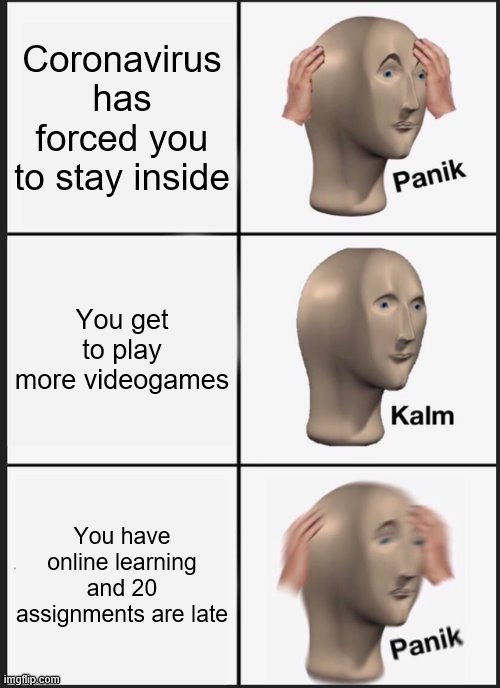 Panik Kalm Panik |  Coronavirus has forced you to stay inside; You get to play more videogames; You have online learning and 20 assignments are late | image tagged in memes,panik kalm panik | made w/ Imgflip meme maker