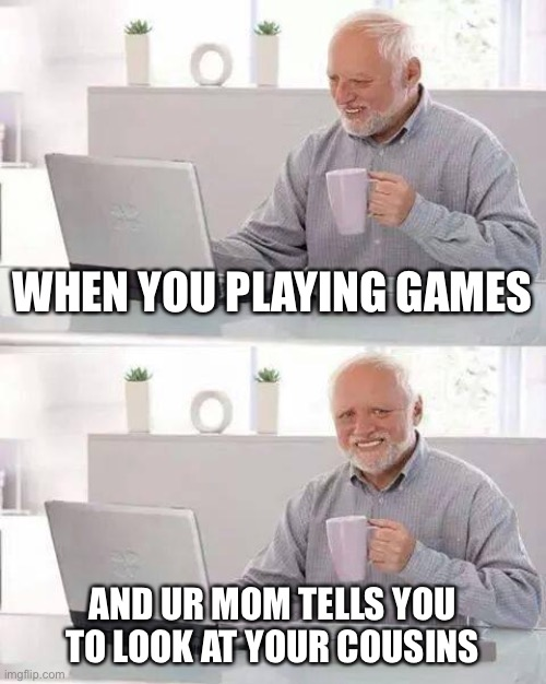 Hide the Pain Harold |  WHEN YOU PLAYING GAMES; AND UR MOM TELLS YOU TO LOOK AT YOUR COUSINS | image tagged in memes,hide the pain harold | made w/ Imgflip meme maker