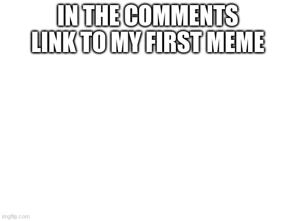 Blank White Template |  IN THE COMMENTS LINK TO MY FIRST MEME | image tagged in blank white template | made w/ Imgflip meme maker