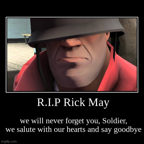 R.I.P Rick May (TF2 soldier) | R.I.P Rick May | we will never forget you, Soldier, we salute with our hearts and say goodbye | image tagged in demotivationals,tf2,rick may,coronavirus,rip | made w/ Imgflip demotivational maker