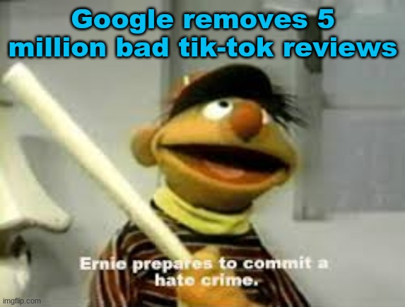 ernie |  Google removes 5 million bad tik-tok reviews | image tagged in ernie prepares to commit a hate crime,tik tok,bad | made w/ Imgflip meme maker