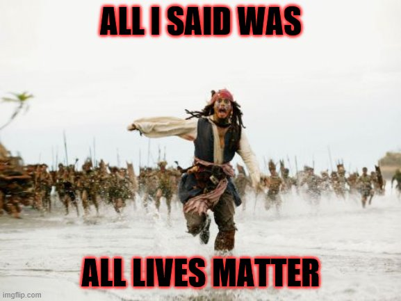 Jack Sparrow Being Chased |  ALL I SAID WAS; ALL LIVES MATTER | image tagged in memes,jack sparrow being chased | made w/ Imgflip meme maker