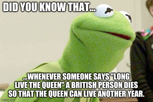 "an imortal meme |  DID YOU KNOW THAT... ...WHENEVER SOMEONE SAYS ""LONG LIVE THE QUEEN"" A BRITISH PERSON DIES SO THAT THE QUEEN CAN LIVE ANOTHER YEAR. 