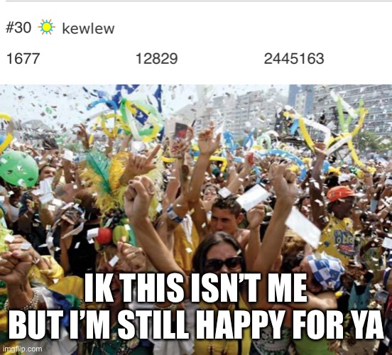 IK THIS ISN'T ME BUT I'M STILL HAPPY FOR YA | image tagged in celebrate | made w/ Imgflip meme maker
