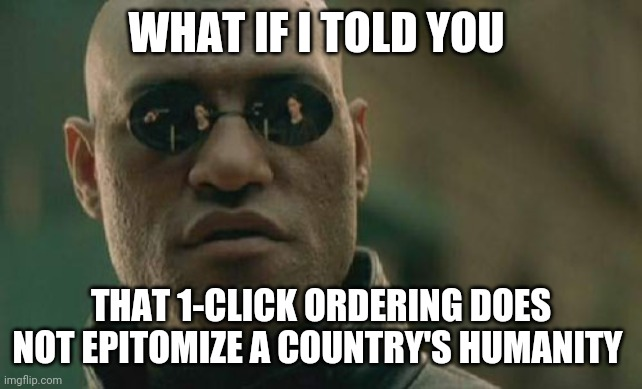 What makes a country great |  WHAT IF I TOLD YOU; THAT 1-CLICK ORDERING DOES NOT EPITOMIZE A COUNTRY'S HUMANITY | image tagged in memes,matrix morpheus | made w/ Imgflip meme maker