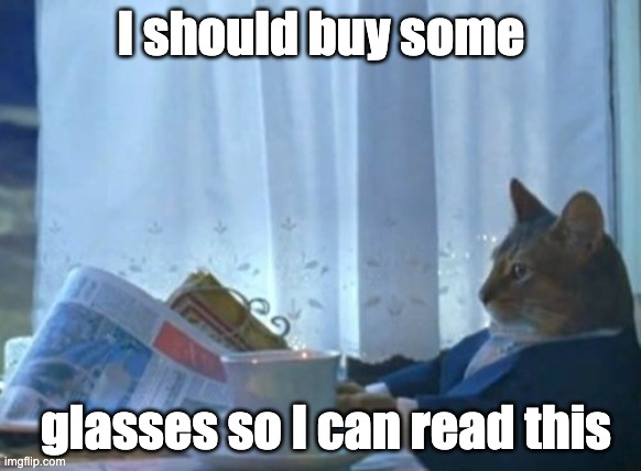I Should Buy A Boat Cat |  I should buy some; glasses so I can read this | image tagged in memes,i should buy a boat cat | made w/ Imgflip meme maker