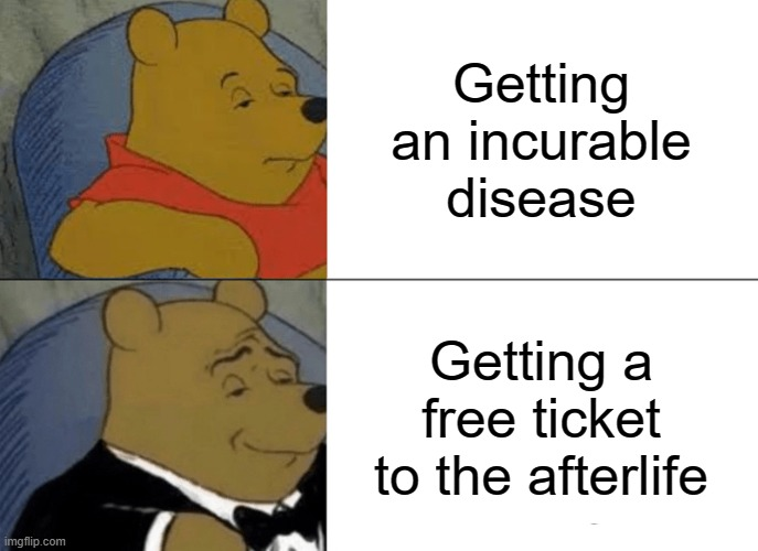 Covid doesn't seem so bad now, does it? |  Getting an incurable disease; Getting a free ticket to the afterlife | image tagged in memes,tuxedo winnie the pooh | made w/ Imgflip meme maker