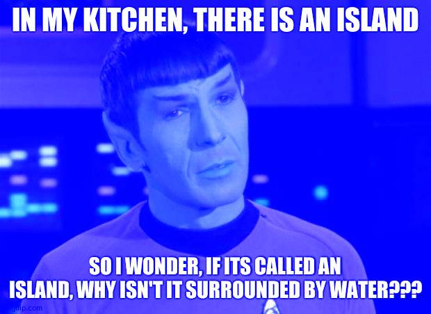 Confusion |  IN MY KITCHEN, THERE IS AN ISLAND; SO I WONDER, IF ITS CALLED AN ISLAND, WHY ISN'T IT SURROUNDED BY WATER??? | image tagged in spock illogical | made w/ Imgflip meme maker