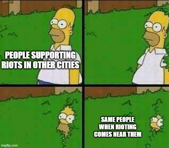 Homer Simpson Nope |  PEOPLE SUPPORTING RIOTS IN OTHER CITIES; SAME PEOPLE WHEN RIOTING COMES NEAR THEM | image tagged in homer simpson nope | made w/ Imgflip meme maker