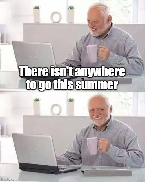 Hide the Pain Harold Meme | There isn't anywhere to go this summer | image tagged in memes,hide the pain harold | made w/ Imgflip meme maker