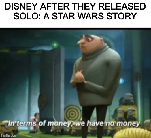 Solo's underperformance is the reason why we have no Boba Fett Movie |  DISNEY AFTER THEY RELEASED SOLO: A STAR WARS STORY | image tagged in in terms of money,star wars,star wars prequels,disney star wars,dank memes | made w/ Imgflip meme maker