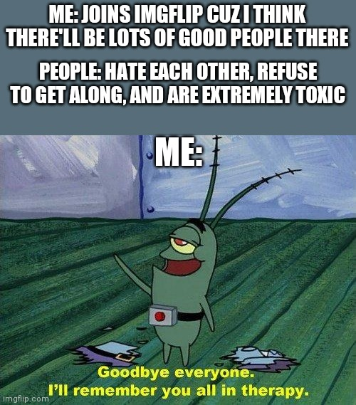 It's too much. I'm leaving after 3 months |  ME: JOINS IMGFLIP CUZ I THINK THERE'LL BE LOTS OF GOOD PEOPLE THERE; PEOPLE: HATE EACH OTHER, REFUSE TO GET ALONG, AND ARE EXTREMELY TOXIC; ME: | image tagged in plankton therapy,memes,toxic | made w/ Imgflip meme maker