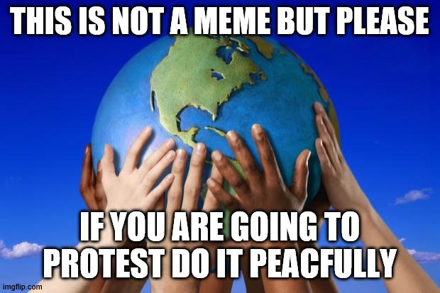 I want this image to get a ton of views because of all the protesters who protest violently. |  THIS IS NOT A MEME BUT PLEASE; IF YOU ARE GOING TO PROTEST DO IT PEACFULLY | image tagged in world peace | made w/ Imgflip meme maker