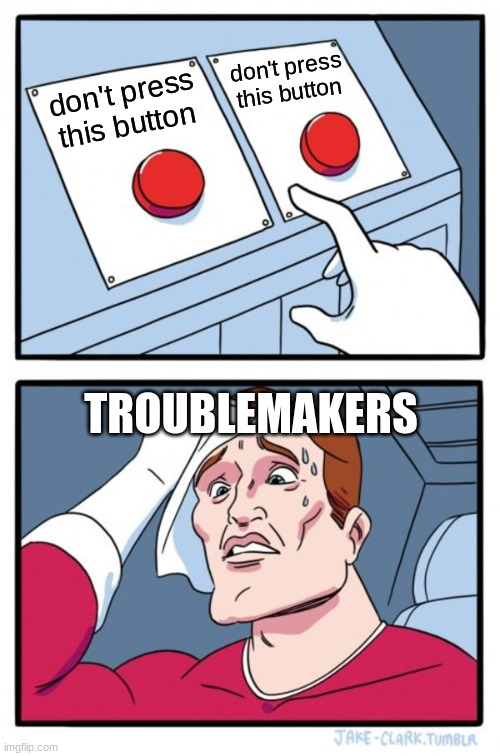 Error 404: trouble does not compute |  don't press this button; don't press this button; TROUBLEMAKERS | image tagged in memes,two buttons | made w/ Imgflip meme maker