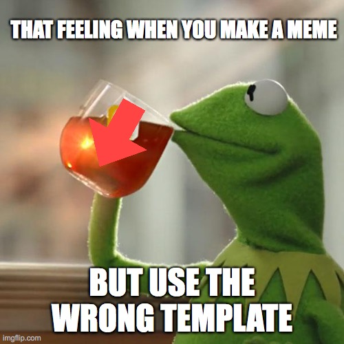 But That's None Of My Business |  THAT FEELING WHEN YOU MAKE A MEME; BUT USE THE WRONG TEMPLATE | image tagged in memes,but that's none of my business,kermit the frog,memes | made w/ Imgflip meme maker