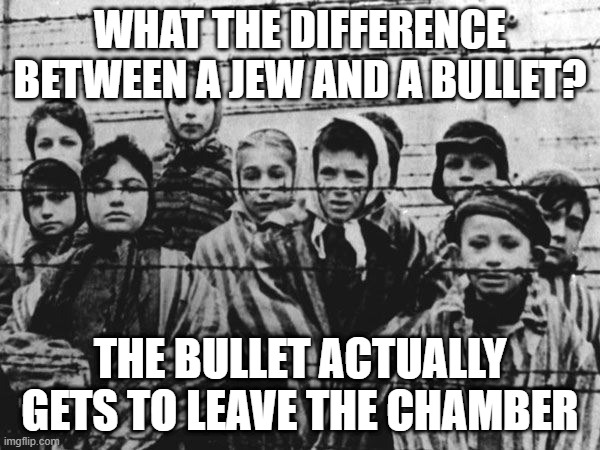 Jew Bullet |  WHAT THE DIFFERENCE BETWEEN A JEW AND A BULLET? THE BULLET ACTUALLY GETS TO LEAVE THE CHAMBER | image tagged in jews | made w/ Imgflip meme maker
