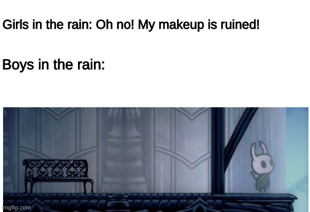 Boys Vs. Girls: Rain |  Girls in the rain: Oh no! My makeup is ruined! Boys in the rain: | image tagged in boys vs girls,rain | made w/ Imgflip meme maker