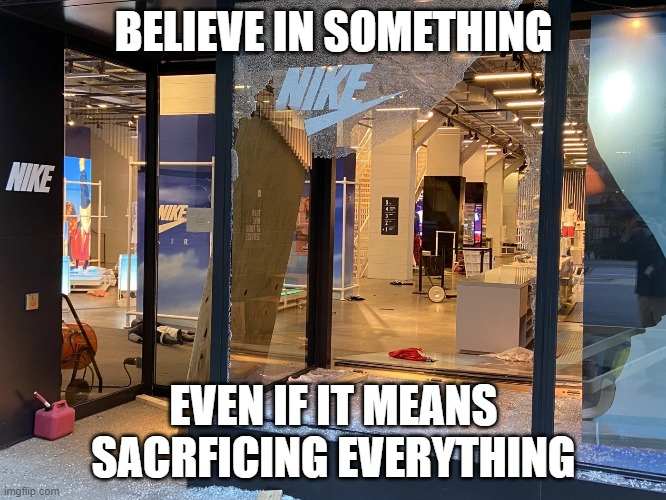 Nike Irony |  BELIEVE IN SOMETHING; EVEN IF IT MEANS SACRFICING EVERYTHING | image tagged in riots,nike,colin kaepernick,believe in something | made w/ Imgflip meme maker