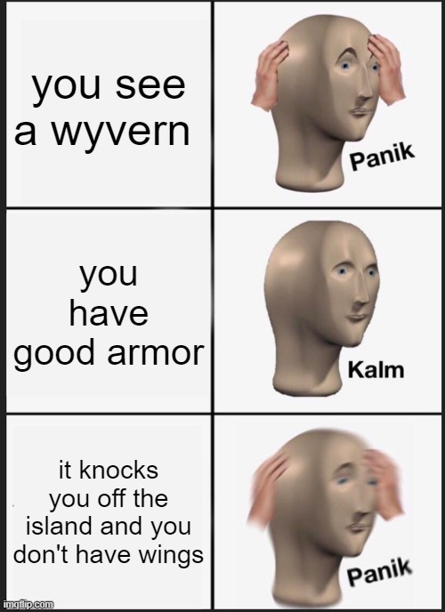 when you see wyvern |  you see a wyvern; you have good armor; it knocks you off the island and you don't have wings | image tagged in memes,panik kalm panik | made w/ Imgflip meme maker