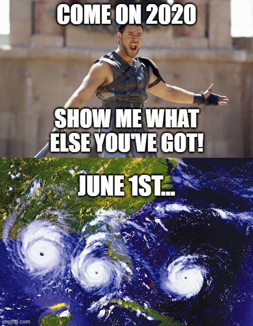 Show us what you've got! |  COME ON 2020; SHOW ME WHAT ELSE YOU'VE GOT! JUNE 1ST... | image tagged in 2020,coronavirus,riots,hurricanes,police brutality | made w/ Imgflip meme maker