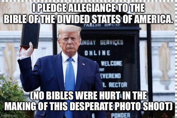Trump goes to church |  I PLEDGE ALLEGIANCE TO THE BIBLE OF THE DIVIDED STATES OF AMERICA. (NO BIBLES WERE HURT IN THE MAKING OF THIS DESPERATE PHOTO SHOOT) | image tagged in potus | made w/ Imgflip meme maker
