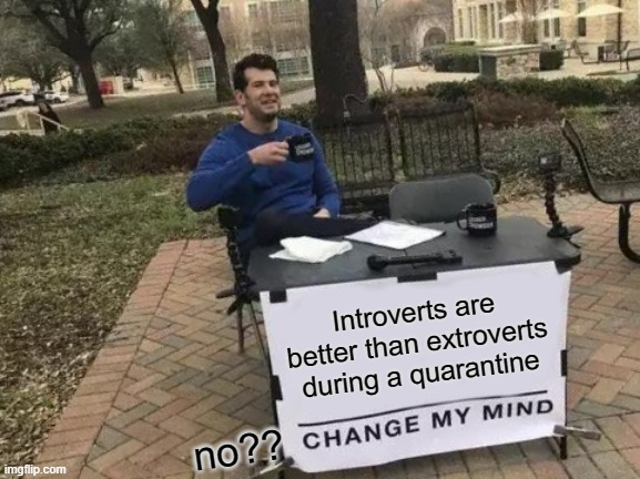 Quarantine |  Introverts are better than extroverts during a quarantine; no?? | image tagged in memes,change my mind,fun,quarantine,covid19,home | made w/ Imgflip meme maker