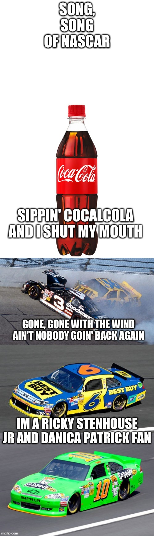 song of NASCAR alabama band song of the south parody |  SONG, SONG OF NASCAR; SIPPIN' COCALCOLA AND I SHUT MY MOUTH; GONE, GONE WITH THE WIND AIN'T NOBODY GOIN' BACK AGAIN; IM A RICKY STENHOUSE JR AND DANICA PATRICK FAN | image tagged in nascar,alabama band song of the south,ain't nobody going back to that 2001 daytona 500 again | made w/ Imgflip meme maker