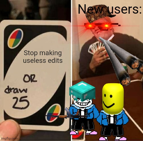 This took a while to make. But here it is, hope you like it! |  New users:; Stop making useless edits | image tagged in memes,uno draw 25 cards | made w/ Imgflip meme maker