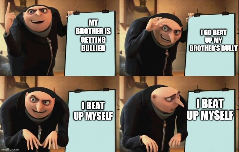 I GO BEAT UP MY BROTHER'S BULLY; MY BROTHER IS GETTING BULLIED; I BEAT UP MYSELF; I BEAT UP MYSELF | image tagged in gru's plan,despicable me,bully,brother,funny | made w/ Imgflip meme maker