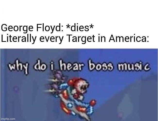 Target hears boss music... |  George Floyd: *dies* Literally every Target in America: | image tagged in why do i hear boss music | made w/ Imgflip meme maker