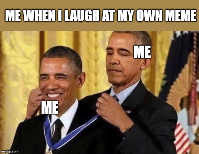obama medal |  ME WHEN I LAUGH AT MY OWN MEME; ME; ME | image tagged in obama medal | made w/ Imgflip meme maker