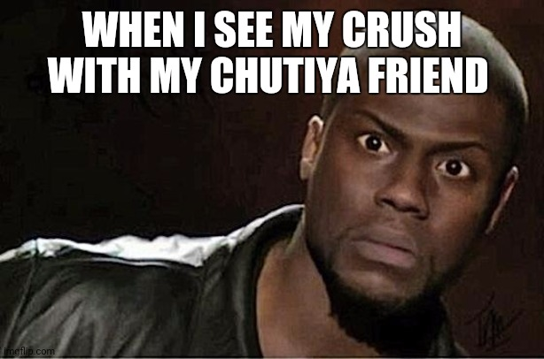Shock |  WHEN I SEE MY CRUSH WITH MY CHUTIYA FRIEND | image tagged in memes,kevin hart | made w/ Imgflip meme maker