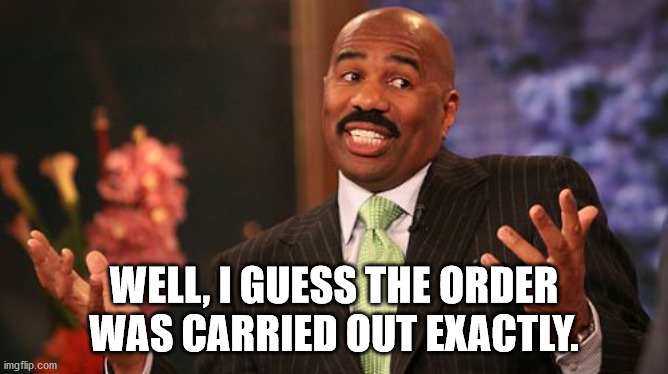 Steve Harvey Meme | WELL, I GUESS THE ORDER WAS CARRIED OUT EXACTLY. | image tagged in memes,steve harvey | made w/ Imgflip meme maker
