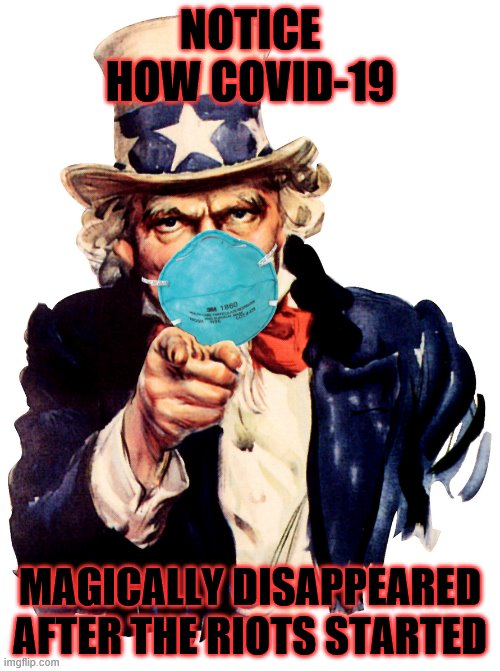 uncle sam i want you to mask n95 covid coronavirus |  NOTICE HOW COVID-19; MAGICALLY DISAPPEARED AFTER THE RIOTS STARTED | image tagged in uncle sam i want you to mask n95 covid coronavirus | made w/ Imgflip meme maker