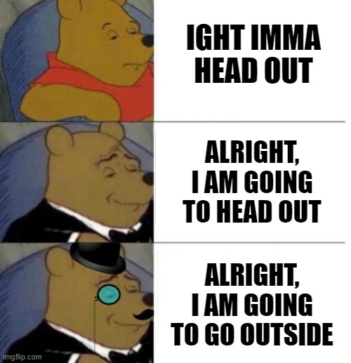 Ight Imma head out evolution |  IGHT IMMA HEAD OUT; ALRIGHT, I AM GOING TO HEAD OUT; ALRIGHT, I AM GOING TO GO OUTSIDE | image tagged in tuxedo winnie the pooh 3 panel | made w/ Imgflip meme maker