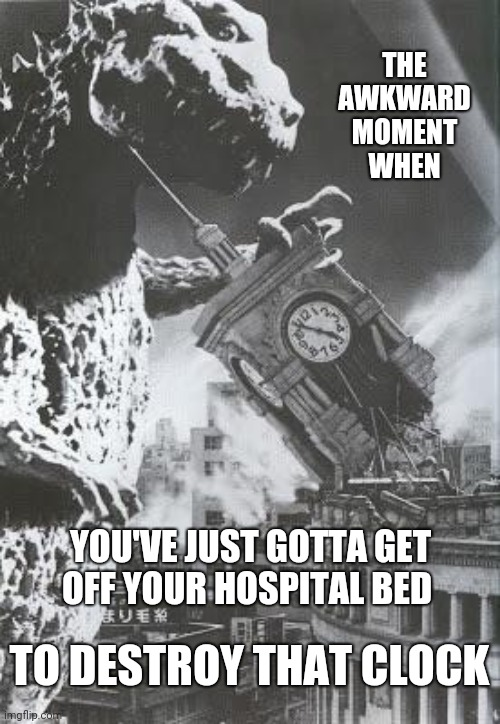 That Awkward Hospital Moment |  THE AWKWARD MOMENT WHEN; YOU'VE JUST GOTTA GET OFF YOUR HOSPITAL BED; TO DESTROY THAT CLOCK | image tagged in godzilla destroys a clock tower,hospital,clock | made w/ Imgflip meme maker