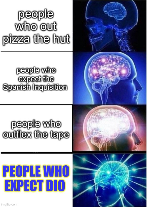 this is intellectually correct |  people who out pizza the hut; people who expect the Spanish Inquisition; people who outflex the tape; PEOPLE WHO EXPECT DIO | image tagged in memes,expanding brain | made w/ Imgflip meme maker