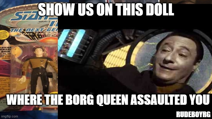 Data Doll Therapy |  SHOW US ON THIS DOLL; WHERE THE BORG QUEEN ASSAULTED YOU; RUDEBOYRG | image tagged in data,star trek data,borg queen,data torture,data doll | made w/ Imgflip meme maker