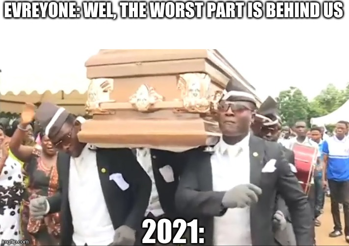 it can get worse |  EVREYONE: WEL, THE WORST PART IS BEHIND US; 2021: | image tagged in coffin dance | made w/ Imgflip meme maker