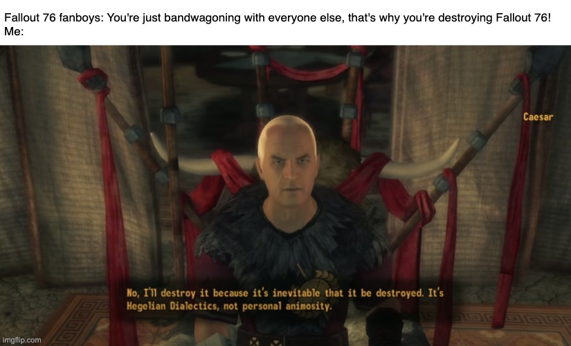 We can't expect Todd to do all the work. |  Fallout 76 fanboys: You're just bandwagoning with everyone else, that's why you're destroying Fallout 76! Me: | image tagged in fallout new vegas,fallout 76,caesar,hegelian dialectics,memes | made w/ Imgflip meme maker